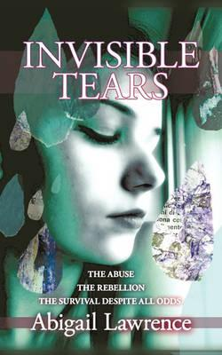Invisible Tears : The Abuse The Rebellion The Survival Despite All Odds