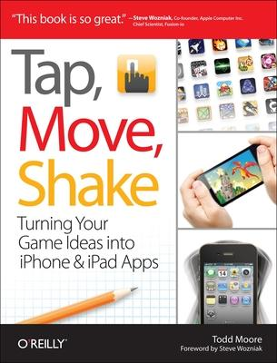 Tap, Move, Shake: A Hands-on Guide to Creating Multi-touch Games with iPad and iPhone