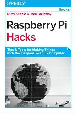 Raspberry Pi Hacks : Tips and Tools for Making Things with the Inexpensive Linux Computer