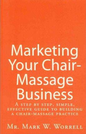 Marketing Your Chair-Massage Business : A Step by Step, Simple, Effective Guide to Building a Chair-Massage Practice