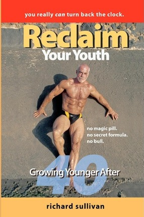Reclaim Your Youth : Growing Younger After 40: You Really Can Turn Back the Clock – Richard Sullivan