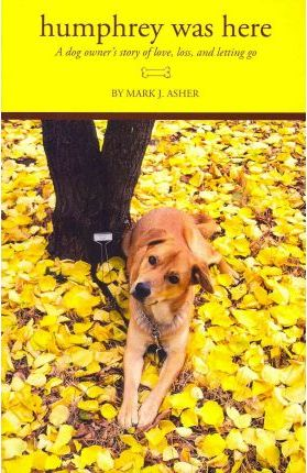 Humphrey Was Here  A Dog Owner's Story of Love, Loss, and Letting Go