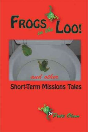 Frogs In The Loo  And Other Short-Term Missions Tales