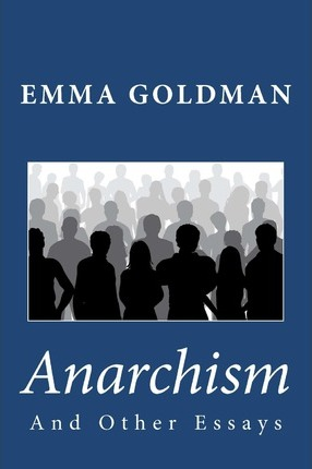 emma goldman anarchism and other essays Librivox recording of anarchism and other essays by emma goldman read by lee elliott and peter yearsley emma goldman (1869-1940) was an anarchist known.