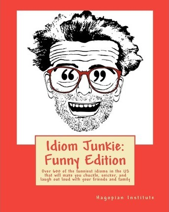 Idiom Junkie: Funny Edition: Over 600 of the Funniest Idioms in the Us That Will Make You Chuckle, Snicker, and Laugh Out Loud with Your Friends and Family