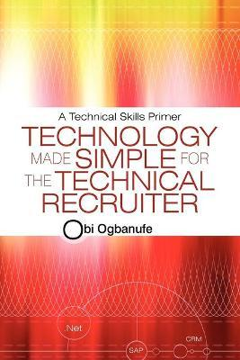 Technology Made Simple for the Technical Recruiter : A Technical Skills Primer