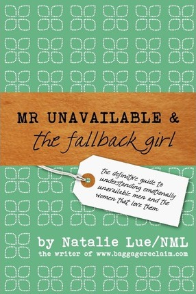 Mr. Unavailable and the Fallback Girl : The Definitive Guide to Understanding Emotionally Unavailable Men and the Women That Love Them