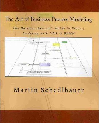 The Art of Business Process Modeling : The Business Analyst's Guide to Process Modeling with UML & Bpmn