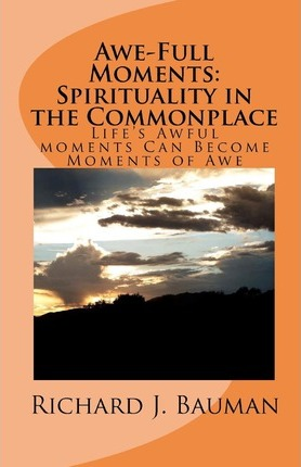 Awe-Full Moments : Spirituality in the Commonplace: Life's Awfull Moments Can Transform Into Moments of Awe