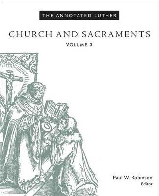 The Annotated Luther: Church and Sacraments: Volume 3