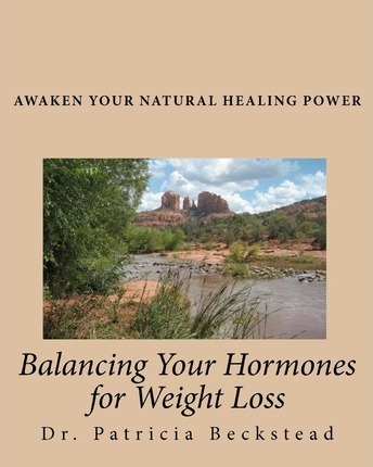 Balancing Your Hormones for Weight Loss : Awaken Your Natural Healing Power – Dr Patricia Beckstead