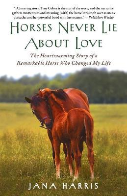 Horses Never Lie about Love : The Heartwarming Story of a Remarkable Horse Who Changed My Life