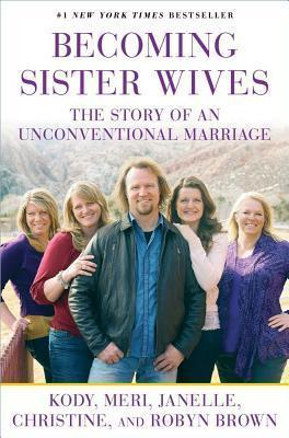 Becoming Sister Wives : The Story of an Unconventional Marriage