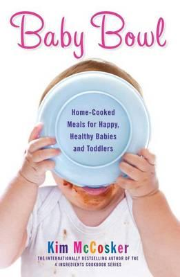 Baby Bowl : Home-Cooked Meals for Happy, Healthy Babies and Toddlers