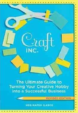 Craft Inc.. the Ultimate Guide to Turning Your Creative Hobby into a Successful Business