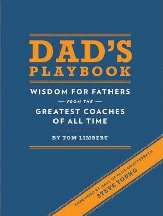 Dad's Playbook : Wisdom for Fathers from the Greatest Coaches of All Time