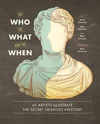 Who, the What, and the When : 65 Artists Illustrate the Secret Sidekicks of History