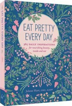 Eat Pretty Everyday: 365 Daily Inspirations for Nourishing Beauty, Inside and Out