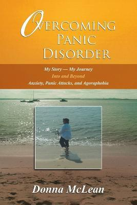 Overcoming Panic Disorder : My Story-My Journey Into and Beyond Anxiety, Panic Attacks, and Agoraphobia – Donna McLean