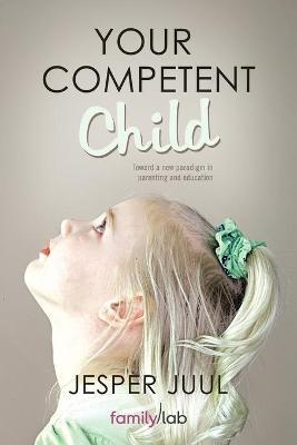Your Competent Child : Toward a New Paradigm in Parenting and Education