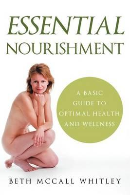 Essential Nourishment : A Basic Guide to Optimal Health and Wellness