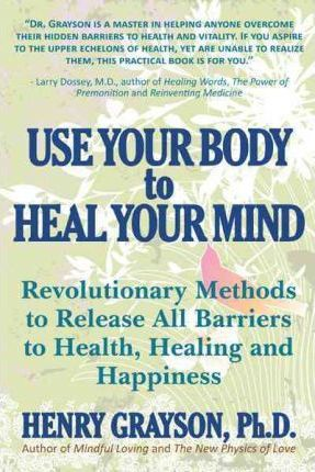 Use Your Body to Heal Your Mind  Revolutionary Methods to Release All Barriers to Health, Healing and Happiness