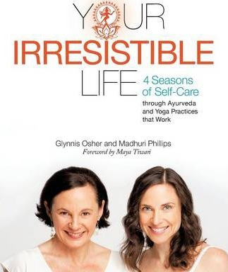 Your Irresistible Life: 4 Seasons of Self-Care Through Ayurveda and Yoga Practices That Work