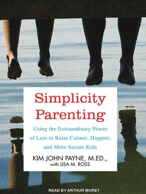 Simplicity Parenting Using the Extraordinary Power of Less to Raise Calmer Happier and More Secure Kids