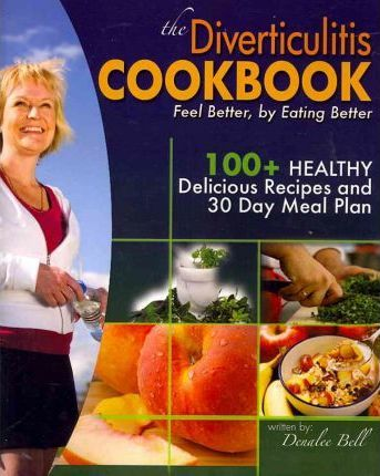The Diverticulitis Cookbook : Feel Better, by Eating Better: 30 Day Meal Plan and Recipes