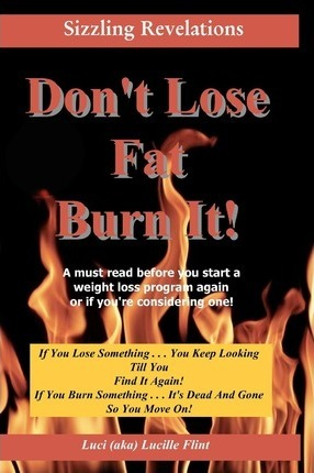 Don't Lose Fat Burn It! : If You Lose Something . . . You Keep Looking Till You Find It Again! – Luci (Aka) Lucille Flint