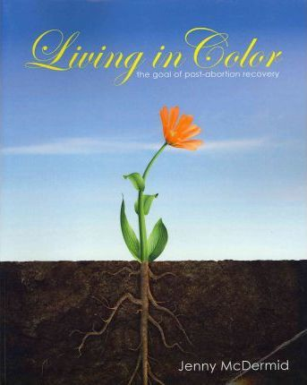 Living in Color: The Goal of Post-Abortion Recovery