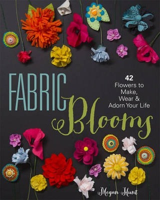Fabric Blooms  42 Flowers to Make, Wear & Adorn Your Life
