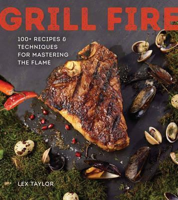 Astrosadventuresbookclub.com Grill Fire : 100+ Recipes & Techniques for Mastering the Flame Image