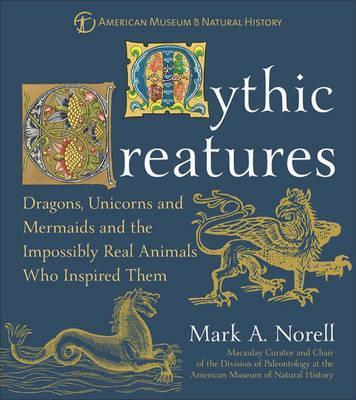 Mythic Creatures : And the Impossibly Real Animals Who Inspired Them