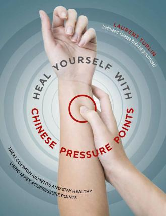 Heal Yourself with Chinese Pressure Points : Treat Common Ailments and Stay Healthy Using 12 Key Acupressure Points – Laurent Turlin