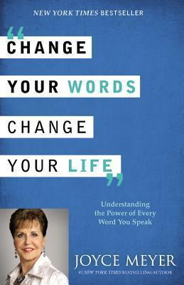 Change Your Words, Change Your Life : Understanding the Power of Every Word