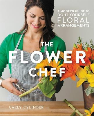 The Flower Chef : A Modern Guide to Do-It-Yourself Floral Arrangements