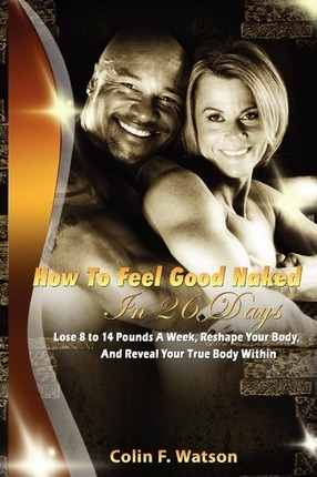 How to Feel Good Naked in 26 Days : Lose Fat-Build Muscle-And Reveal Your True Body Within