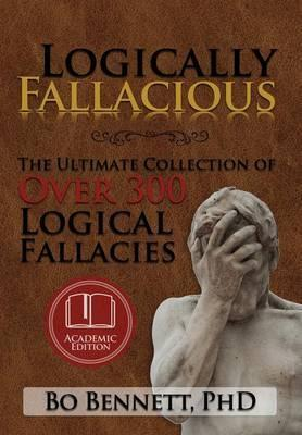 Logically Fallacious  The Ultimate Collection of Over 300 Logical Fallacies (Academic Edition)