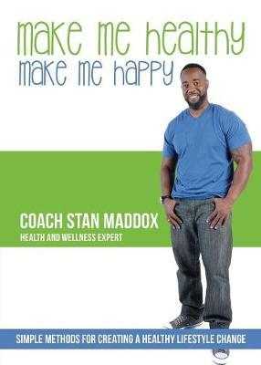 Make Me Healthy, Make Me Happy : Simple Methods for Creating a Healthy Lifestyle Change – Coach Stan Maddox
