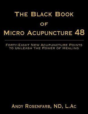 The Black Book of Micro Acupuncture 48: Forty-Eight New Acupuncture Points to Unleash the Power of Healing