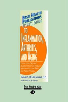 User's Guide to Inflammation, Arthritis, and Aging : Learn How Diet and Supplements Can Reduce Inflammation and Slow the Aging Process. – Ronald Hunninghake