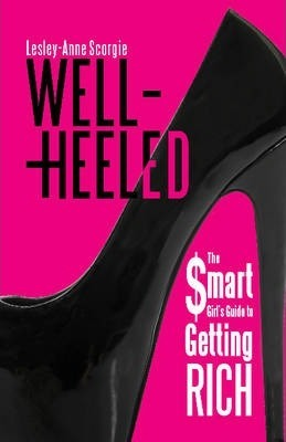 Well-Heeled : The Smart Girl's Guide to Getting Rich