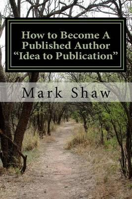 How to Become a Published Author Idea to Publication  Publishing Strategies, Writing Tips and 101 Literary Ideas for Aspiring Authors