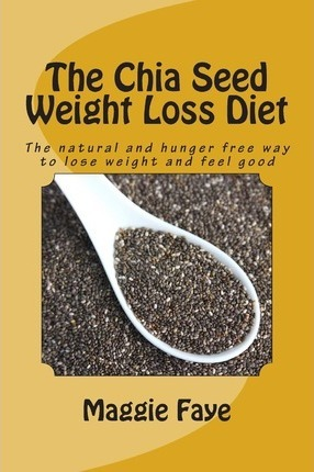 The Chia Seed Weight Loss Diet : The Natural and Hunger Free Way to Lose Weight and Feel Good