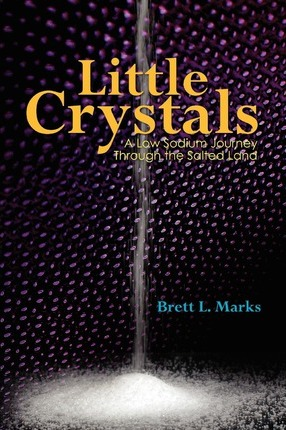 Little Crystals : A Low Sodium Journey Through the Salted Land – Brett L Marks