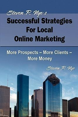 Steven P. Nye's Successful Strategies for Local Online Marketing  More Prospects - More Clients - More Money