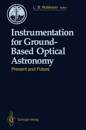 Instrumentation for Ground-Based Optical Astronomy: Present and Future The Ninth Santa Cruz Summer Workshop in Astronomy and Astrophysics, July 13-July 24, 1987, Lick Observatory