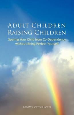 Adult Children Raising Children  Sparing Your Child from Co-Dependency Without Being Perfect Yourself