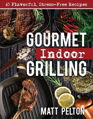 Gourmet Indoor Grilling  65 Flavorful, Stress-Free Recipes